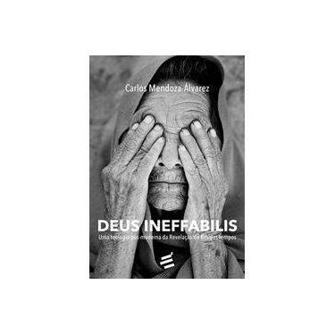 Deus Ineffabilis: Uma Teologia Pós-moderna da Revelação do Fim dos Tempos - Coleção Biblioteca René Girard - Carlos Mendoza-Álvarez - 9788580332728