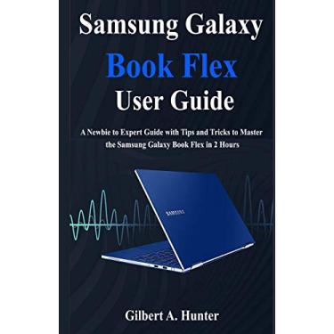Samsung Galaxy Book Flex User Guide: A Newbie to Expert Guide with Tips and Tricks to Master the Samsung Galaxy Book Flex in 2 Hours