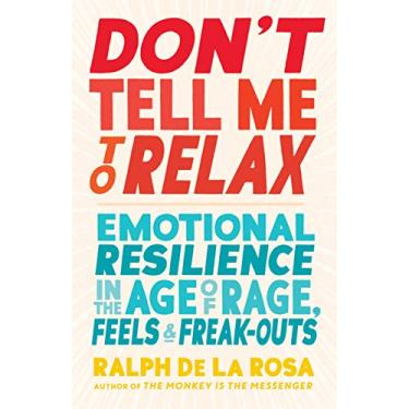 Don't Tell Me to Relax: Emotional Resilience in the Age of Rage, Feels, and Freak-Outs