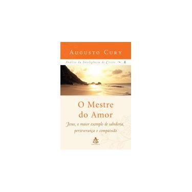 O Mestre do Amor - Análise da Inteligência de Cristo - Vol. 4 - Cury , Augusto - 9788575422328