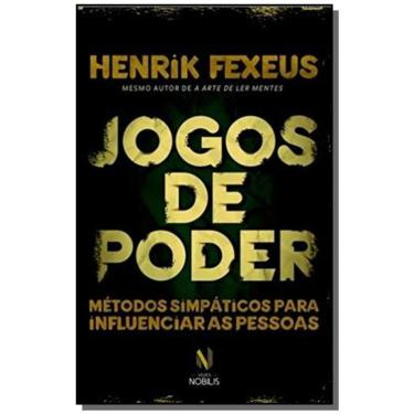Jogos de Poder. Métodos Simpáticos Para Influenciar Pessoas - Henrik Fexeus - 9788532652850