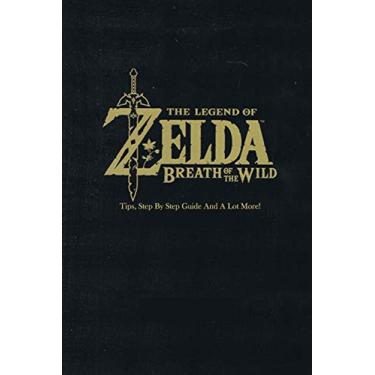 The Legend of Zelda: Breath of the Wild: Tips, Step By Step Guide And A Lot More!: The Legend of Zelda Guide Book