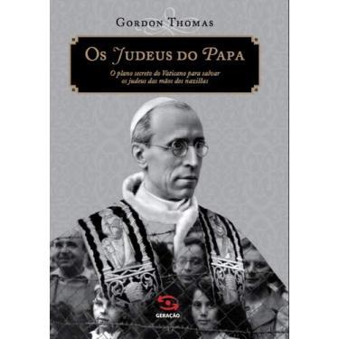 Os Judeus do Papa: O Plano Secretro do Vaticano Para Salvar os Judeus das Mãos dos Nazistas - Gordon Thomas - 9788581301273