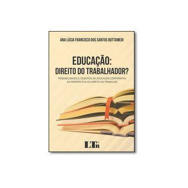 Educação: Direito do Trabalhador? Ossibilidades e Desafios da Educação Corporativa na Perspectiva do Direito do Trabalho - Ana Lúcia Francisco Dos Santos Bottamedi - 9788536191966