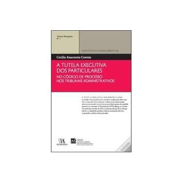 A Tutela Executiva dos Particulares no Código de Processo nos Tribunais Administrativos 1: Volume 1 - Cecília Anacoreta Correia - 9789724051703