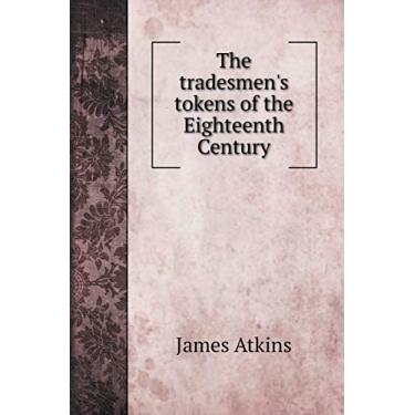 The tradesmen's tokens of the Eighteenth Century