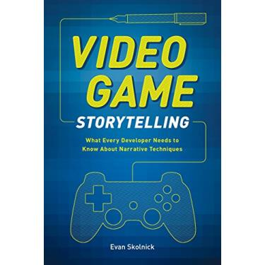 Video Game Storytelling: What Every Developer Needs to Know about Narrative Techniques - Evan Skolnick - 9780385345828