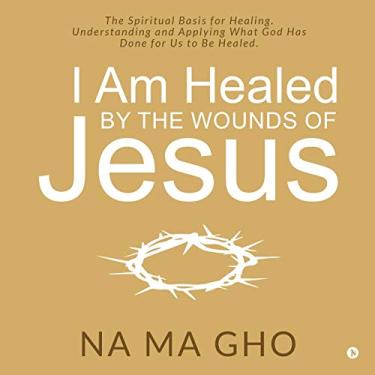 I Am Healed by the Wounds of Jesus: The Spiritual Basis for Healing. Understanding and Applying What God Has Done for Us to Be Healed.
