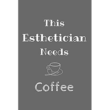 This Esthetician Needs Coffee: Amazing Funny Notebook, a Gift for Esthetician, Medical Esthetician, Dermatologist, Skin Care Professional, or Future Esthetician