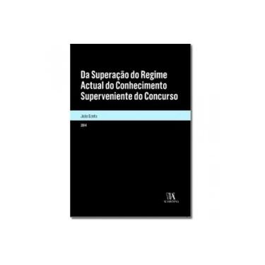 Da Superação do Regime Atual do Conhecimento Superveniente do Concurso - João Pedro Lopes Costa - 9789724054759