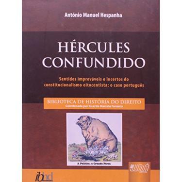 Hércules Confundido - Sentidos Improváveis e Incertos do Constitucionalismo Oitocentista - António Manuel Hespanha - 9788536224770