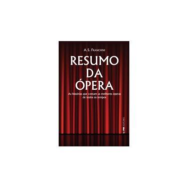Resumo da Ópera - As Histórias Que Contam As Melhores Óperas de Todos Os Tempos - A.S. Franchini; A.S. Franchini - 9788525429377