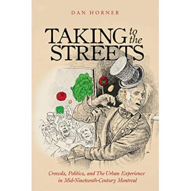 Taking to the Streets: Crowds, Politics, and the Urban Experience in Mid-Nineteenth-Century Montreal (Volume 38)