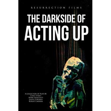 The Darkside of Acting Up: A collection of Plays by Carly Street Mark Francisco Jason D.Morris and Robert Carrera: 1