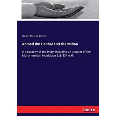 Ahmed Ibn Hanbal and the Mihna: A biography of the Imam including an account of the Mohammedan Inquisition 218-234 A.H.