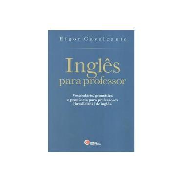 Inglês Para Professor. Vocabulário, Gramática e Pronúncia Para Professores [Brasileiros] de Inglês - Volume 1 - Higor Cavalcante - 9788578441869