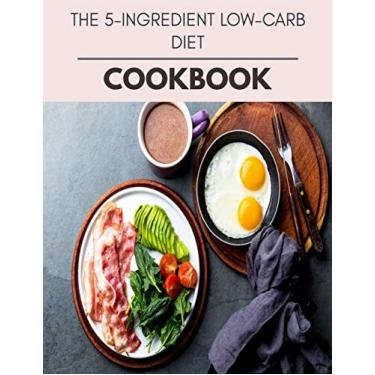 The 5-ingredient Low-carb Diet Cookbook: Easy to Make and Delicious Low-Carb, High Fat Recipes, Simple, Healthy Recipes for Living Well - Ketogenic Diet + Secret Hacks & Tips to a Nostalgic