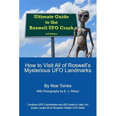 Ultimate Guide To the Roswell UFO Crash, 3rd Edition: How to Visit All of Roswell's Mysterious UFO Landmarks