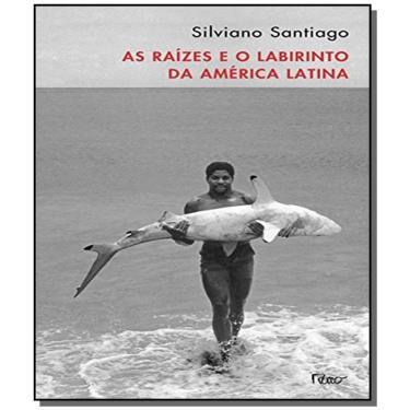 As Raízes e o Labirinto da América Latina - Santiago, Silviano - 9788532520876