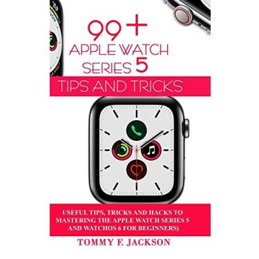 99+ Apple Watch Series 5 Tips and Tricks: Useful Tips, Tricks and Hacks to Mastering the Apple Watch Series 5 and WatchOS 6 for Beginners