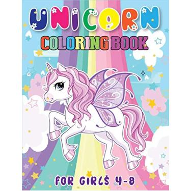 Unicorn Coloring Book for Girls 4-8: A Perfect Unicorn Coloring Book With Funny High Quality Images For All Ages