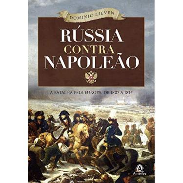 Rússia Contra Napoleão: A Batalha Pela Europa De 1807 a 1814 - Dominic Lieven - 9788520432655