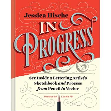 In Progress: See Inside a Lettering Artist's Sketchbook and Process, from Pencil to Vector - Jessica Hische - 9781452136226