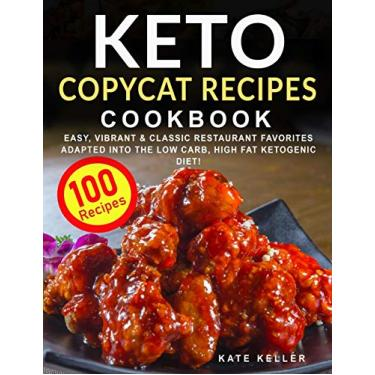 Keto Copycat Recipes Cookbook: Easy, Vibrant & Mouthwatering Restaurant Favorites Adapted into the Ketogenic Diet + Secret Hacks & Tips to a Nostalgic, Classic Flavor!