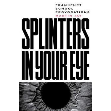 Splinters in Your Eye: Essays on the Frankfurt School
