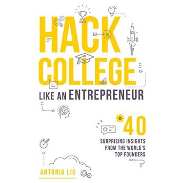 Hack College Like an Entrepreneur: 40 Surprising Insights from the World's Top Founders