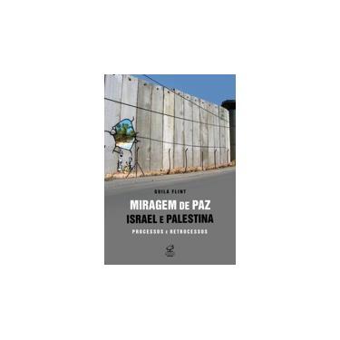 Miragem de Paz: Israel e Palestina - Processos e Retrocessos - Flint, Guila - 9788520009253
