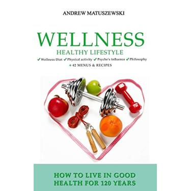 Wellness Healthy Lifestyle - How to live in good health for 120 years: + 42 Menus & Recipes Wellness Diet Physical activity Psyche's influence Philosophy