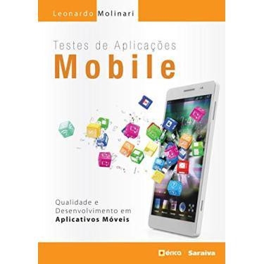 Testes de Aplicações Mobile. Qualidade e Desenvolvimento em Aplicativos Móveis - Leonardo Molinari - 9788536520216