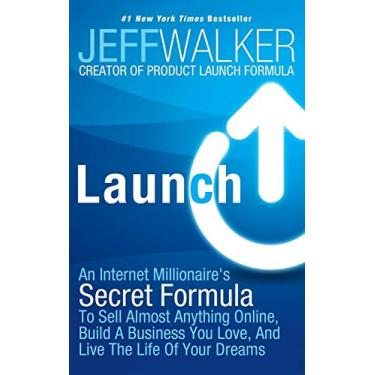 Launch: An Internet Millionaire's Secret Formula to Sell Almost Anything Online, Build a Business You Love, and Live the Life - Jeff Walker - 9781630470203