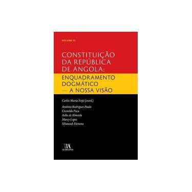 Constituição da República de Angola. Enquadramento Dogmático. A Nossa Visão - Volume III - Carlos Maria Feijó - 9789724059112