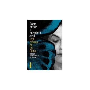 Como Matar A Borboleta-Azul - Uma Crônica da Era Dilma - Bolle, Monica Baumgarten De; - 9788551000762