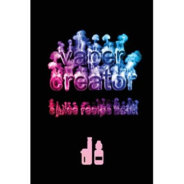 Vaper Creator E-Juice Recipe Book - Create A Vape: The Ultimate & Only Logbook Cookbook Journal You Need To Keep & Record Your Awesome, Yummy, DIY ... E-Hookah, G-Pen, Vape Pens & Starter Kits