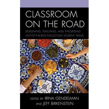 Classroom on the Road: Designing, Teaching, and Theorizing Out-Of-The-Box Faculty-Led Student Travel
