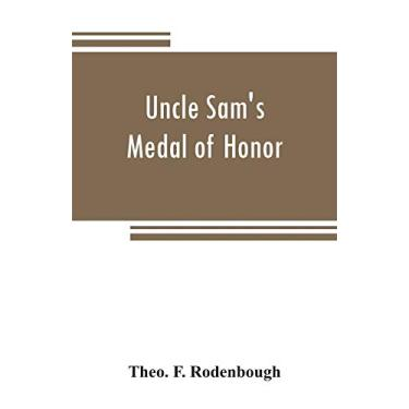 Uncle Sam's Medal of Honor: some of the noble deeds for which the medal has been awarded, described by those who have won it, 1861-1866