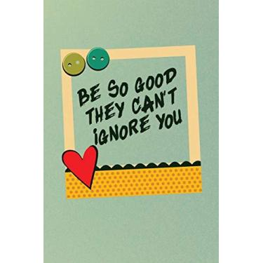 Be So Good They Can't Ignore You: Notebook / 120 pages / gifts / (6 x 9 inches) / Motivation / Life