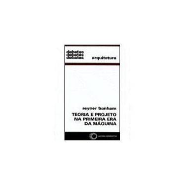 Teoria e Projeto na Primeira Era da Máquina - Arquitetura - Col. Debates - Banham, Reyner - 9788527303576