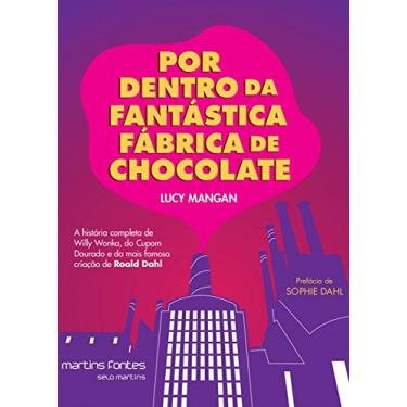 Por Dentro da Fantástica Fábrica de Chocolate. A História Completa de Willy Wonka, do Cupom Dourado e da Mais Famosa Criação de Roald Dahl - Lucy Mangan - 9788580633016