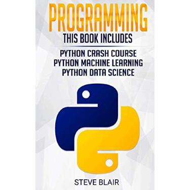 Programming: 3 Manuscripts: Python Crash Course, Python Machine Learning and Python Data Science for Beginners: 4