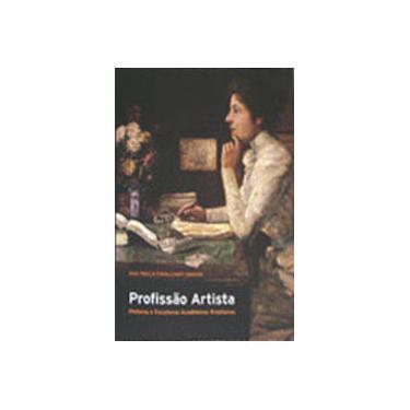 Profissão Artista. Pintoras e Escultoras Acadêmicas Brasileiras - Ana Paula Cavalcanti Simioni - 9788531410758