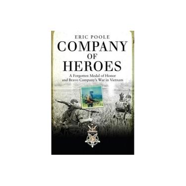 Company of Heroes: A Forgotten Medal of Honor and Bravo Company's War in Vietnam