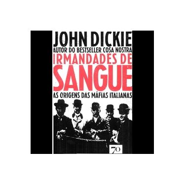 Irmandades de Sangue. As Origens das Máfias Italianas - John Dickie - 9789724418841