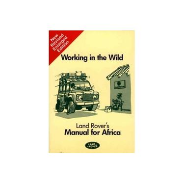 Working in the Wild: Land Rover's Manual for Africa (Working in the wild: manual for Africa)