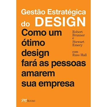 Gestão Estratégica do Design - Como um Ótimo Design Fará as Pessoas Amarem Sua Empresa - Emery, Stewart; Brunner, Robert - 9788576800842