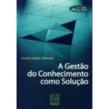 A Gestão do Conhecimento Como Solução - Série Toque de Mestre - Süffert, Claus Jorge - 9788573037272