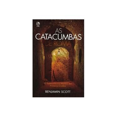 As Catacumbas de Roma - O Testemunho e o Martírio dos Primeiros Cristãos - Scott, Benjamin - 9788526303645